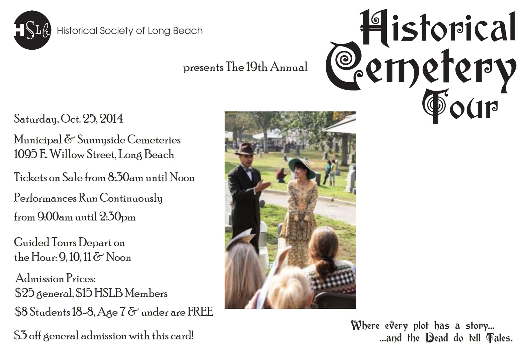 Saturday, Oct. 25, 2014 Municipal & Sunnyside Cemeteries 1095 E. Willow Street, Long Beach Tickets on Sale from 8:30am until Noon Performances Run Continuously from 9:00am until 2:30pm Guided Tours Depart on the Hour: 9, 10, 11 & Noon Admission Prices:  $25 general, $15 HSLB Members $8 Students 18-8, Age 7 & under are FREE $3 off general admission with this card!
