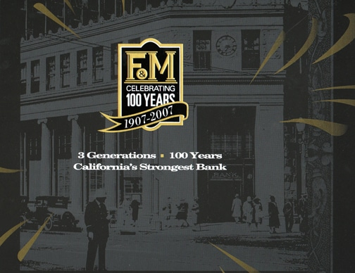 F&M Celebrating 100 Years, 1907-2007:  3 Generations * 100 Years * California's Strongest Bank 1