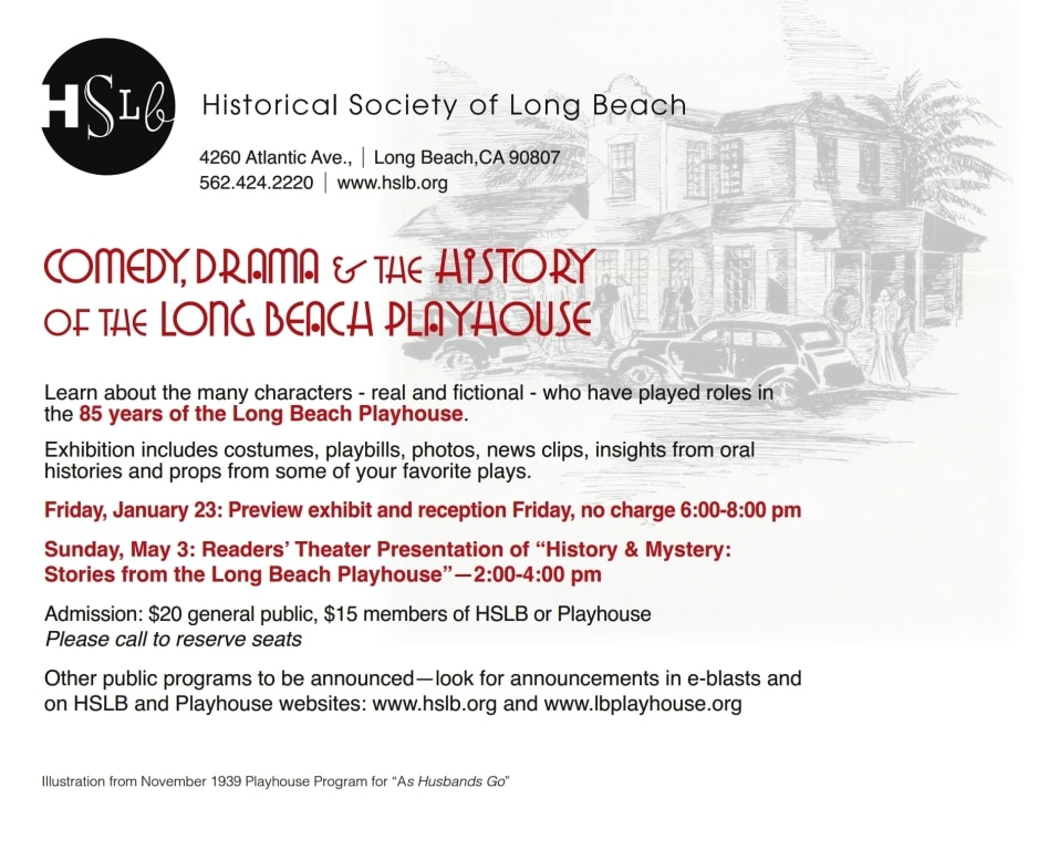 "Learn about the many characters - real and fictional - who have played roles in the 85 years of the Long Beach Playhouse.   Exhibition includes costumes, playbills, photos, news clips, insights from oral histories and props from some of your favorite plays. Friday, January 23: Preview exhibit and reception Friday, no charge 6:00-8:00 pm Sunday, May 3: Readers' Theater Presentation of ""History & Mystery:  Stories from the Long Beach Playhouse""—2:00-4:00 pm Admission: $20 general public, $15 members of HSLB or Playhouse Please call to reserve seats Other public programs to be announced—look for announcements in e-blasts and  on HSLB and Playhouse websites: www.hslb.org and www.lbplayhouse.org"